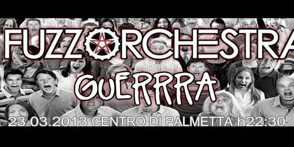 FUZZ ORCHESTRA + GUERRRA | SABATO 23 MARZO 2013