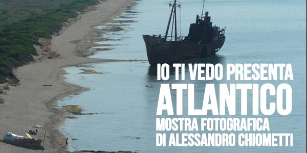 Sabato 31 Agosto 2013 ATLANTICO mostra fotografica di Alessandro Chiometti