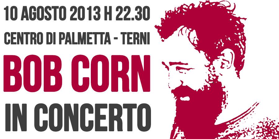 BOB CORN in concerto | 10 AGOSTO 2013 ore 22:30