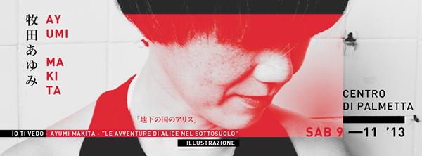 IO TI VEDO | mostra di arte visiva  AYUMI MAKITA  Le avventure di Alice nel Sottosuolo 「地下の国のアリス」| 9 Novembre 2013